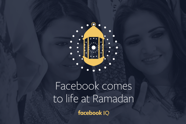 Facebook Comes to Life at Ramadan - 2017 | Facebook IQ 1 | Digital Marketing Community