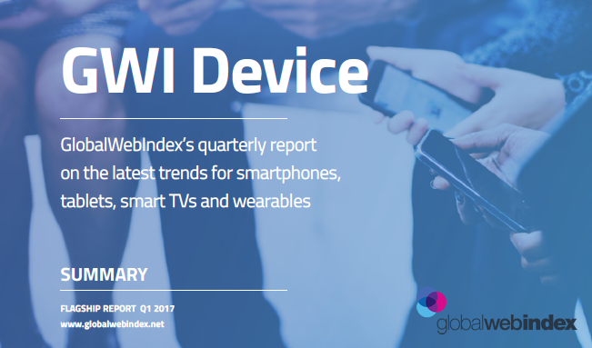 GWI Device Latest Trends, Q1 2017 GlobalWebIndex