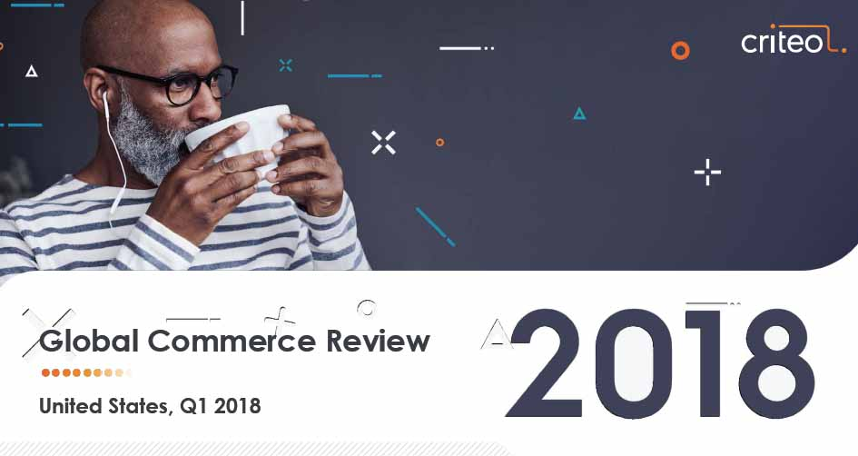 Global Commerce Review: United States, Q1 2018 | Criteo 3 | Digital Marketing Community
