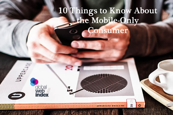 Infographic: 10 Things to Know About the Mobile-Only Consumer, 2018 | GlobalWebIndex 1 | Digital Marketing Community
