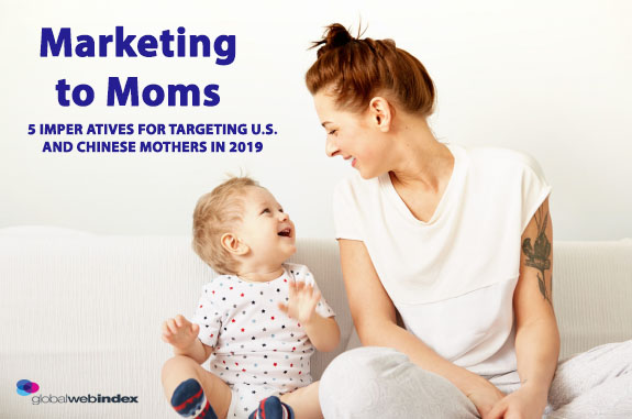 Marketing to U.S. and Chinese Moms in 2019 - GlobalWebIndex
