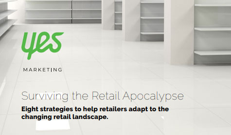 Surviving the Retail Apocalypse, 2018 - Yes Marketing - the eight marketing trends that will help retailers gain a competitive edge as the industry faces an uncertain future.