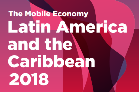 The Mobile Economy Latin America and the Caribbean, 2018