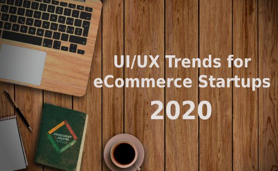 The Top UX Trends & UI Design Trends for eCommerce Startups, 2020 | An Article on the DMC Hub